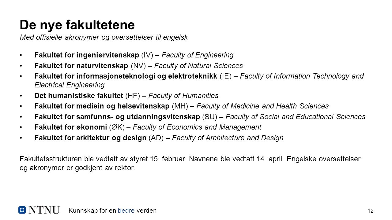 Kunnskap for en bedre verden 12 De nye fakultetene Med offisielle akronymer og oversettelser til engelsk Fakultet for ingeniørvitenskap (IV) – Faculty of Engineering Fakultet for naturvitenskap (NV) – Faculty of Natural Sciences Fakultet for informasjonsteknologi og elektroteknikk (IE) – Faculty of Information Technology and Electrical Engineering Det humanistiske fakultet (HF) – Faculty of Humanities Fakultet for medisin og helsevitenskap (MH) – Faculty of Medicine and Health Sciences Fakultet for samfunns- og utdanningsvitenskap (SU) – Faculty of Social and Educational Sciences Fakultet for økonomi (ØK) – Faculty of Economics and Management Fakultet for arkitektur og design (AD) – Faculty of Architecture and Design Fakultetsstrukturen ble vedtatt av styret 15.