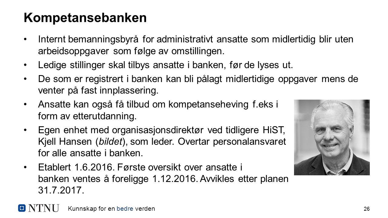 Kunnskap for en bedre verden 26 Kompetansebanken Internt bemanningsbyrå for administrativt ansatte som midlertidig blir uten arbeidsoppgaver som følge av omstillingen.
