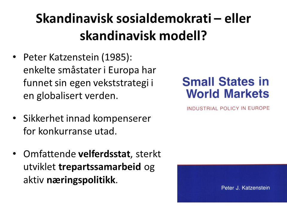 Skandinavisk sosialdemokrati – eller skandinavisk modell? Peter Katzenstein (1985): enkelte småstater i Europa har funnet sin egen vekststrategi i en