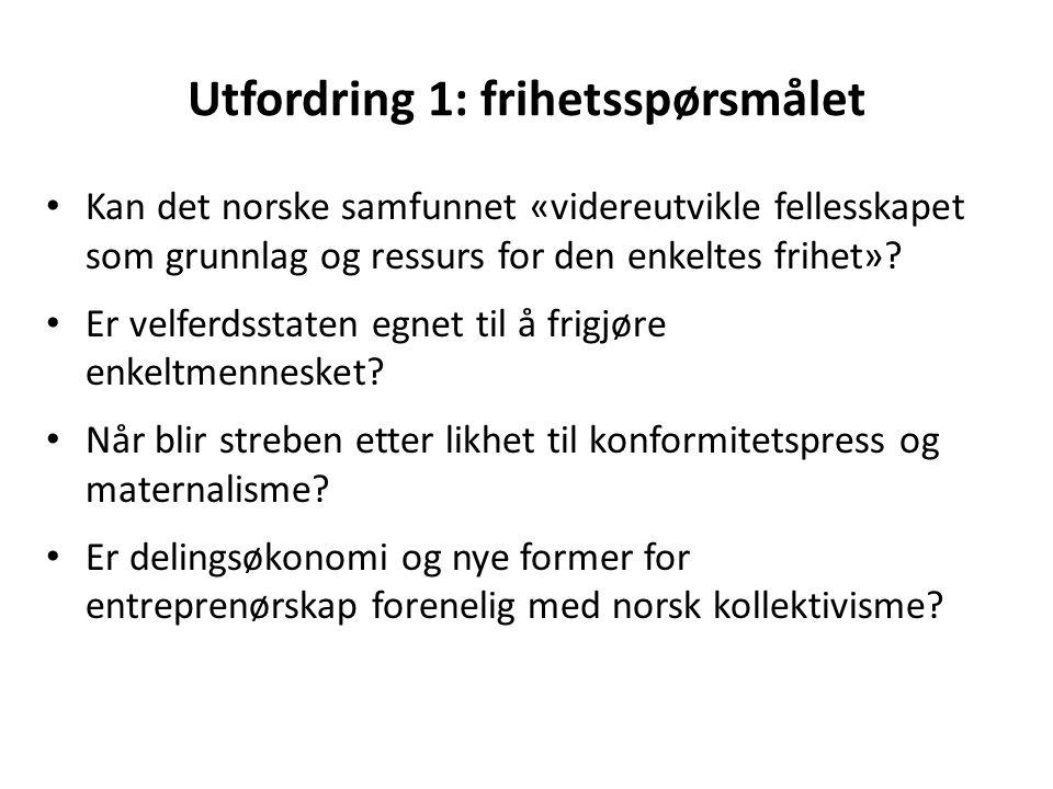 Utfordring 1: frihetsspørsmålet Kan det norske samfunnet «videreutvikle fellesskapet som grunnlag og ressurs for den enkeltes frihet»? Er velferdsstat