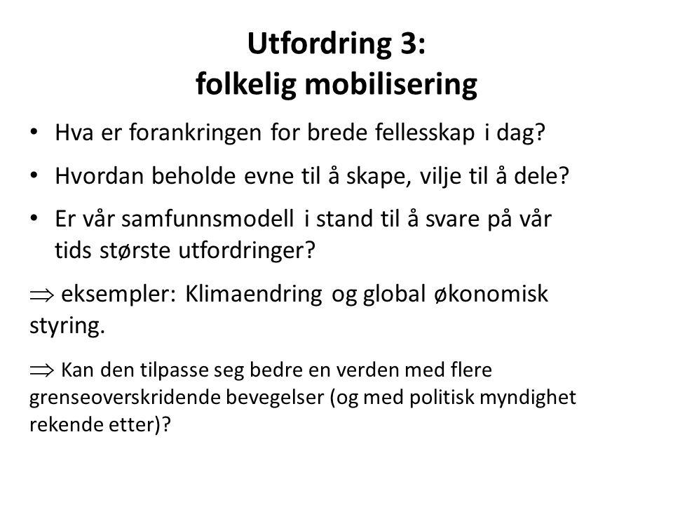 Utfordring 3: folkelig mobilisering Hva er forankringen for brede fellesskap i dag? Hvordan beholde evne til å skape, vilje til å dele? Er vår samfunn