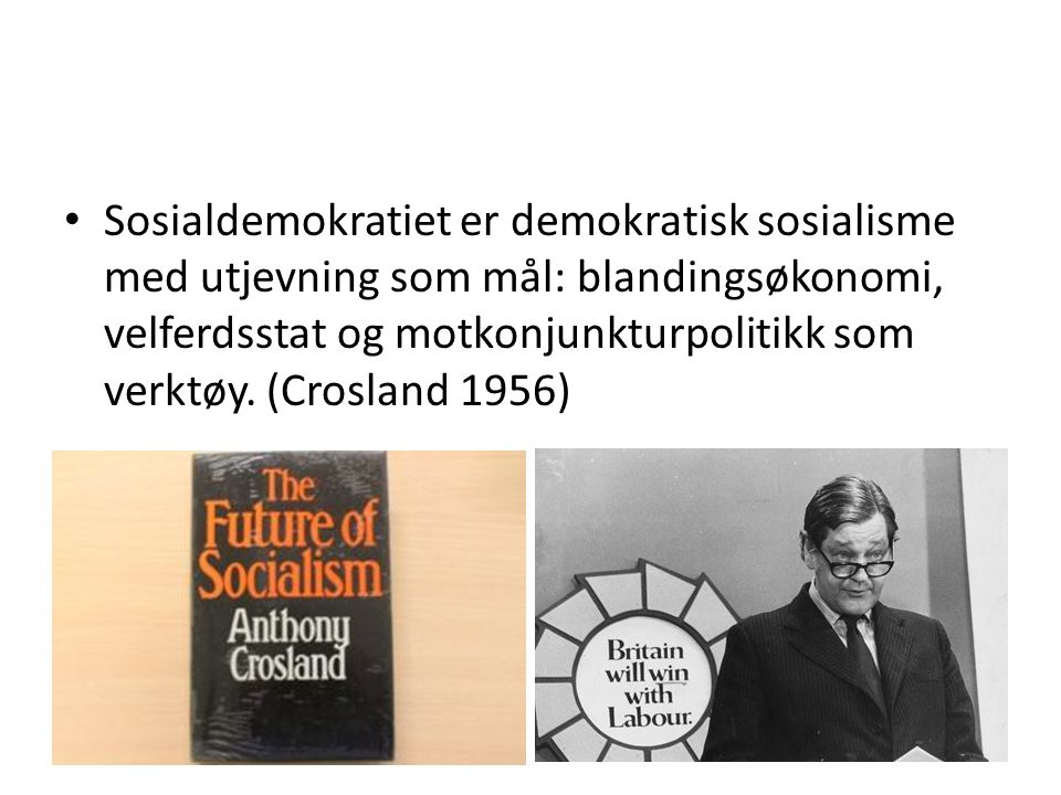Sosialdemokratiet er demokratisk sosialisme med utjevning som mål: blandingsøkonomi, velferdsstat og motkonjunkturpolitikk som verktøy. (Crosland 1956