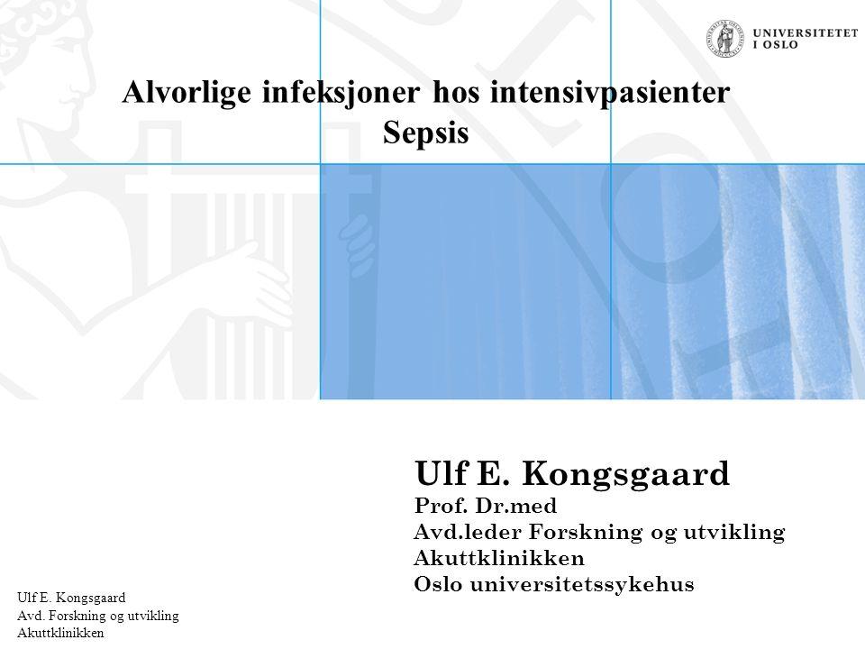Ulf E. Kongsgaard Radiumhospitalet Alvorlige infeksjoner hos intensivpasienter Sepsis Ulf E.