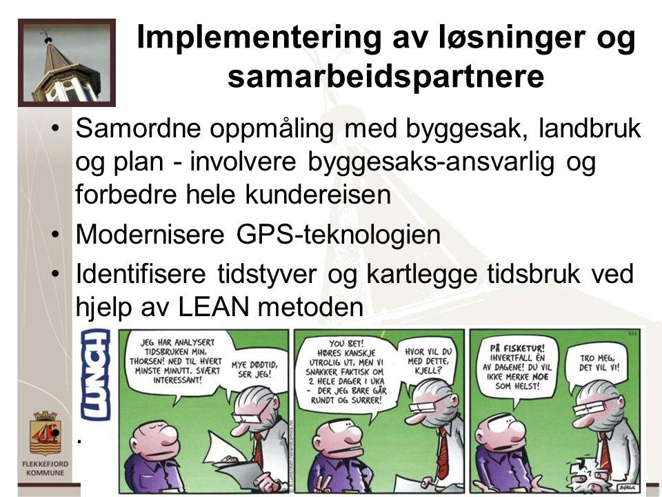 6 Implementering av løsninger og samarbeidspartnere Samordne oppmåling med byggesak, landbruk og plan - involvere byggesaks-ansvarlig og forbedre hele kundereisen Modernisere GPS-teknologien Identifisere tidstyver og kartlegge tidsbruk ved hjelp av LEAN metoden.