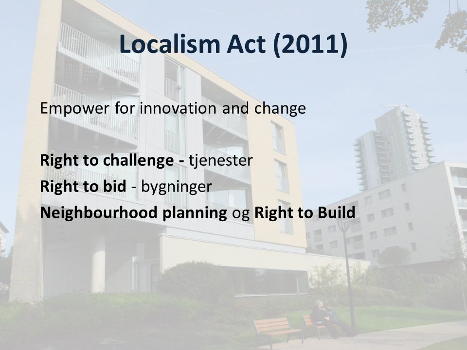 Localism Act (2011) Empower for innovation and change Right to challenge - tjenester Right to bid - bygninger Neighbourhood planning og Right to Build