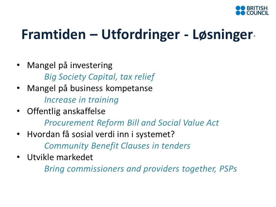 Framtiden – Utfordringer - Løsninger Mangel på investering Big Society Capital, tax relief Mangel på business kompetanse Increase in training Offentlig anskaffelse Procurement Reform Bill and Social Value Act Hvordan få sosial verdi inn i systemet.