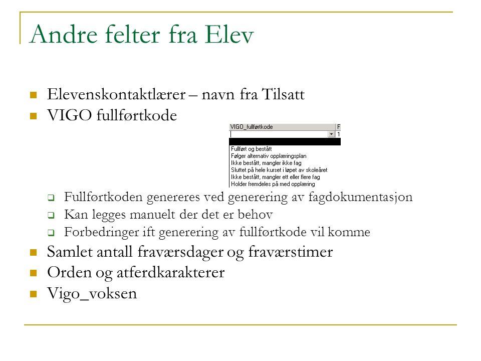 Andre felter fra Elev Elevenskontaktlærer – navn fra Tilsatt VIGO fullførtkode  Fullførtkoden genereres ved generering av fagdokumentasjon  Kan legg