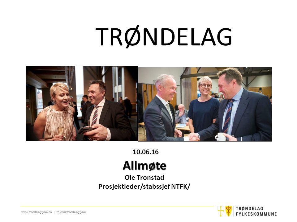 www.trondelagfylke.no | fb.com/trondelagfylke 10.06.16Allmøte Ole Tronstad Prosjektleder/stabssjef NTFK/ TRØNDELAG