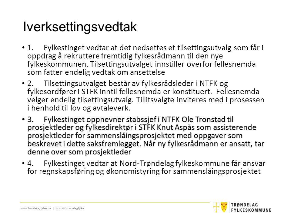 www.trondelagfylke.no | fb.com/trondelagfylke Iverksettingsvedtak 1.Fylkestinget vedtar at det nedsettes et tilsettingsutvalg som får i oppdrag å rekruttere fremtidig fylkesrådmann til den nye fylkeskommunen.
