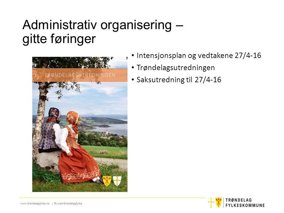 www.trondelagfylke.no | fb.com/trondelagfylke Administrativ organisering – gitte føringer Intensjonsplan og vedtakene 27/4-16 Trøndelagsutredningen Sa