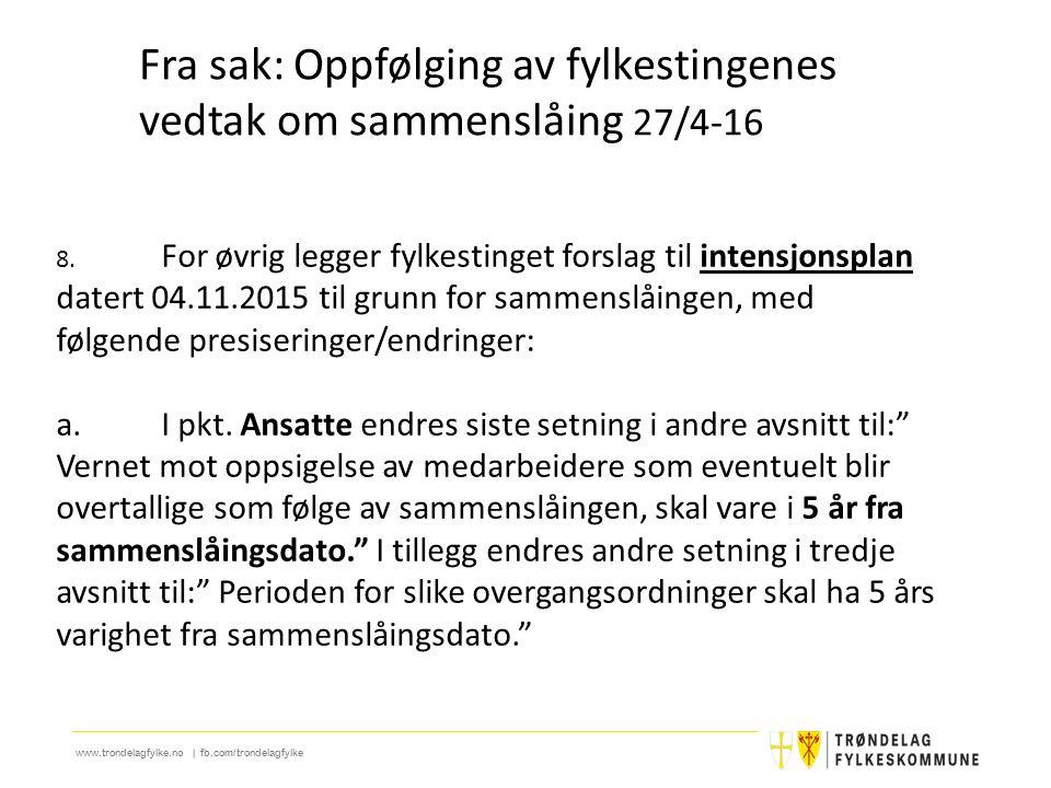 www.trondelagfylke.no | fb.com/trondelagfylke 8. For øvrig legger fylkestinget forslag til intensjonsplan datert 04.11.2015 til grunn for sammenslåing