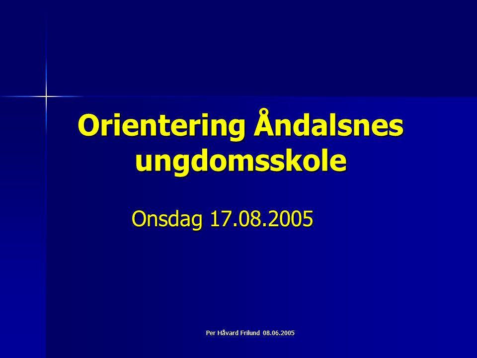 Per Håvard Frilund 08.06.2005 Orientering Åndalsnes ungdomsskole Onsdag 17.08.2005
