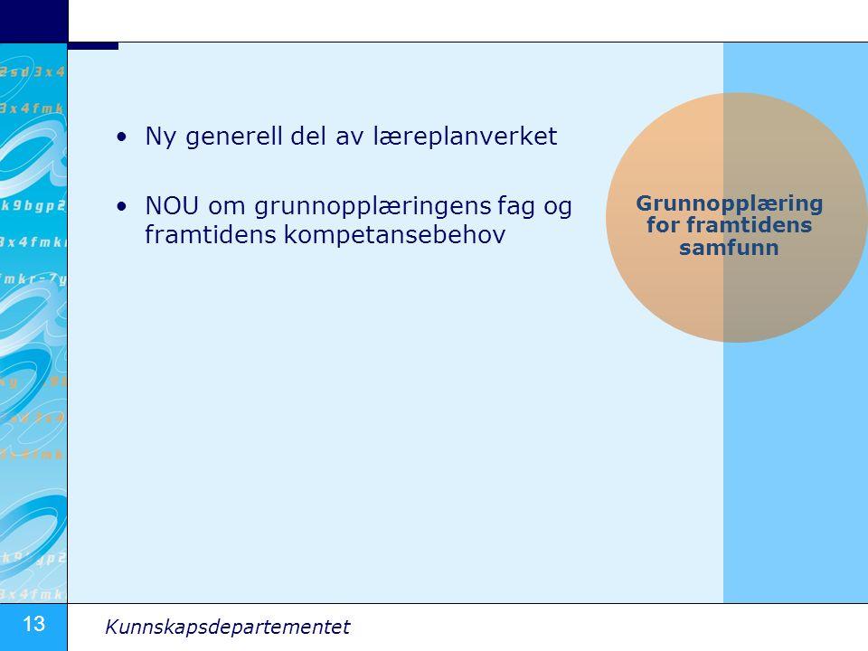 13 Kunnskapsdepartementet Ny generell del av læreplanverket NOU om grunnopplæringens fag og framtidens kompetansebehov Grunnopplæring for framtidens samfunn