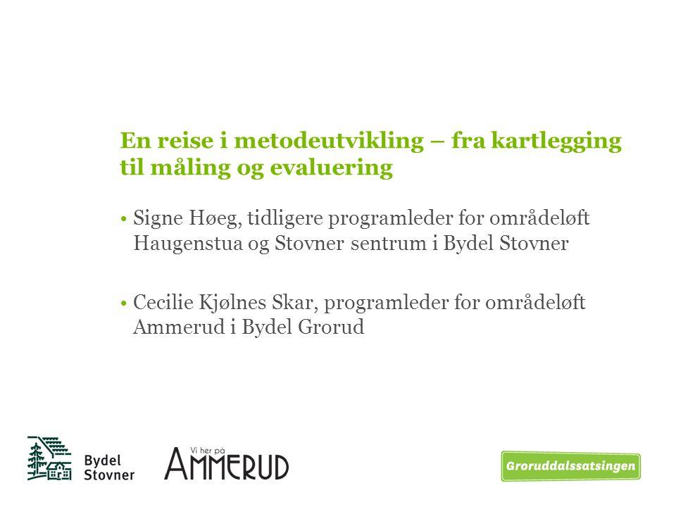 En reise i metodeutvikling – fra kartlegging til måling og evaluering Signe Høeg, tidligere programleder for områdeløft Haugenstua og Stovner sentrum