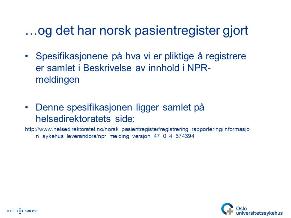 …og det har norsk pasientregister gjort Spesifikasjonene på hva vi er pliktige å registrere er samlet i Beskrivelse av innhold i NPR- meldingen Denne spesifikasjonen ligger samlet på helsedirektoratets side: http://www.helsedirektoratet.no/norsk_pasientregister/registrering_rapportering/informasjo n_sykehus_leverandore/npr_melding_versjon_47_0_4_574394