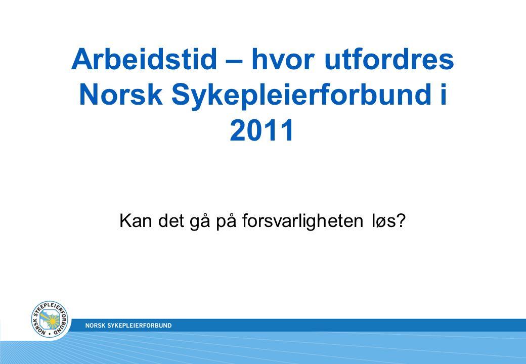 Arbeidstid – hvor utfordres Norsk Sykepleierforbund i 2011 Kan det gå på forsvarligheten løs