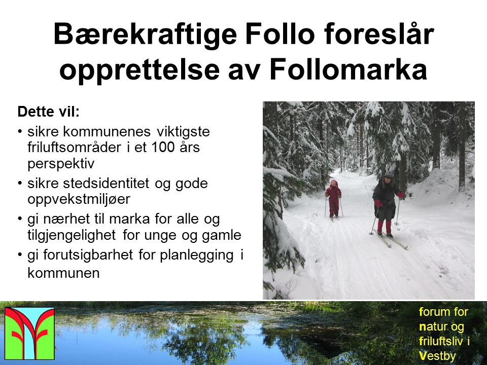 forum for natur og friluftsliv i Vestby Forslaget omfatter : Svartskog (Oppegård og Ås) Gjersjøen og Kantoråsen (Oppegård) Nøstvedtmarka (Ås og Ski) Nesoddmarka (Nesodden) Nordre Frogn (Frogn) Seierstenmarka (Frogn) Frogn Kirke (Frogn) Søndre Frogn (Frogn) Breivoll (Ås) Nordbymarka (Ås) Årungen – Åsmåsan (Ås) Vardåsen (Ås) Eldor (Ås) Tirud – Kroer – Glenne (Ås) Holstadmarka (Ås) Erikstadmarka (Vestby) Knalstadmarka (Vestby) Vestbymarka (Vestby) Gardermarka (Vestby) Tomarka (Vestby) Mossemarka (Vestby) Sonsmarka (Vestby)
