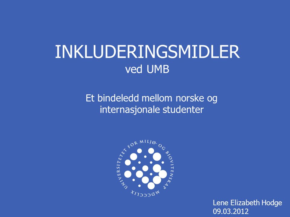 INKLUDERINGSMIDLER ved UMB Lene Elizabeth Hodge 09.03.2012 Et bindeledd mellom norske og internasjonale studenter