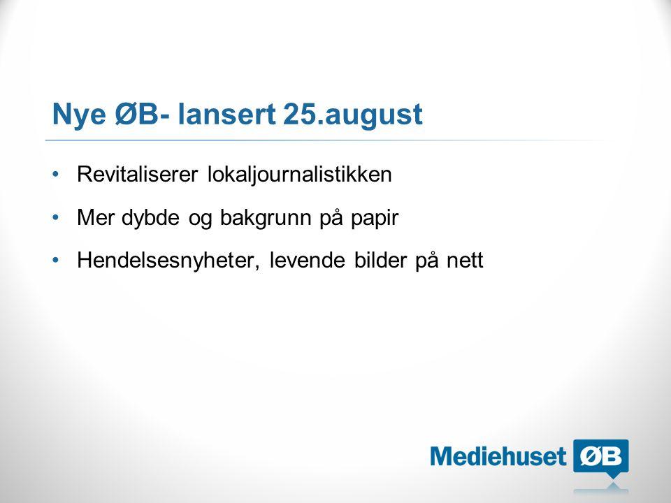 Nye ØB- lansert 25.august Revitaliserer lokaljournalistikken Mer dybde og bakgrunn på papir Hendelsesnyheter, levende bilder på nett
