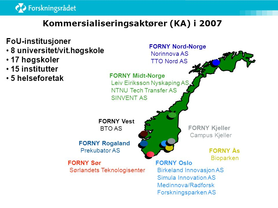 Kommersialiseringsaktører (KA) i 2007 FORNY Ås Bioparken FORNY Nord-Norge Norinnova AS TTO Nord AS FORNY Midt-Norge Leiv Eiriksson Nyskaping AS NTNU T