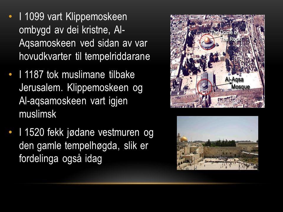 I 1099 vart Klippemoskeen ombygd av dei kristne, Al- Aqsamoskeen ved sidan av var hovudkvarter til tempelriddarane I 1187 tok muslimane tilbake Jerusa