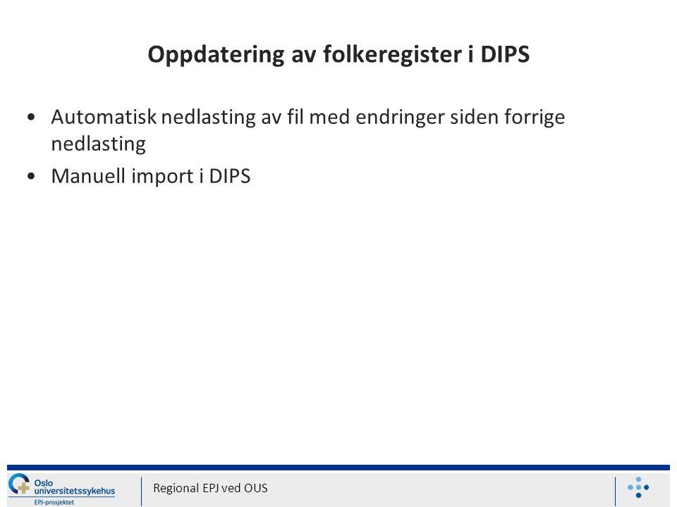 Oppdatering av folkeregister i DIPS Automatisk nedlasting av fil med endringer siden forrige nedlasting Manuell import i DIPS Regional EPJ ved OUS