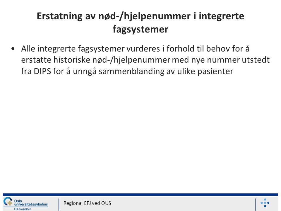 Erstatning av nød-/hjelpenummer i integrerte fagsystemer Alle integrerte fagsystemer vurderes i forhold til behov for å erstatte historiske nød-/hjelpenummer med nye nummer utstedt fra DIPS for å unngå sammenblanding av ulike pasienter Regional EPJ ved OUS