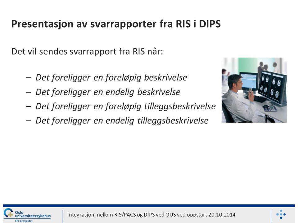 Presentasjon av svarrapporter fra RIS i DIPS Det vil sendes svarrapport fra RIS når: –Det foreligger en foreløpig beskrivelse –Det foreligger en endelig beskrivelse –Det foreligger en foreløpig tilleggsbeskrivelse –Det foreligger en endelig tilleggsbeskrivelse Integrasjon mellom RIS/PACS og DIPS ved OUS ved oppstart 20.10.2014
