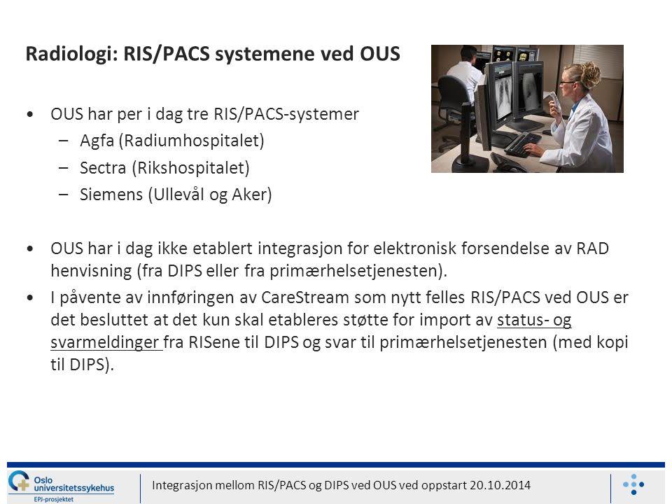 Radiologi: RIS/PACS systemene ved OUS OUS har per i dag tre RIS/PACS-systemer –Agfa (Radiumhospitalet) –Sectra (Rikshospitalet) –Siemens (Ullevål og Aker) OUS har i dag ikke etablert integrasjon for elektronisk forsendelse av RAD henvisning (fra DIPS eller fra primærhelsetjenesten).