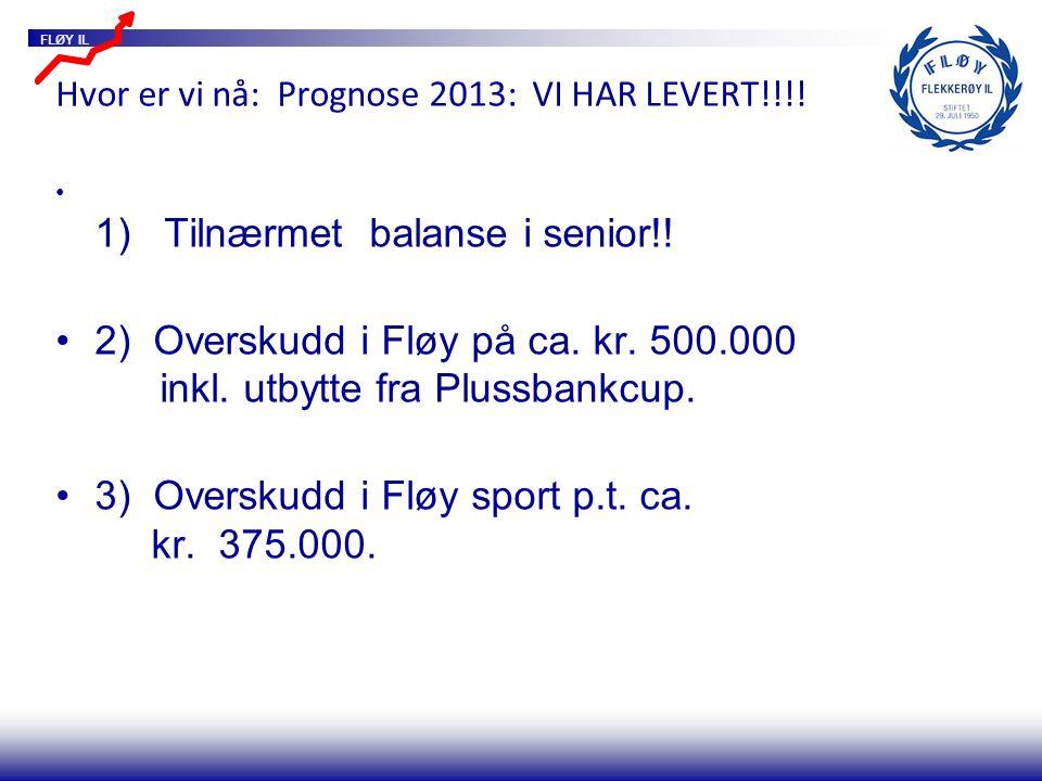 FLØY IL Hvor er vi nå: Prognose 2013: VI HAR LEVERT!!!! 1) Tilnærmet balanse i senior!! 2) Overskudd i Fløy på ca. kr. 500.000 inkl. utbytte fra Pluss