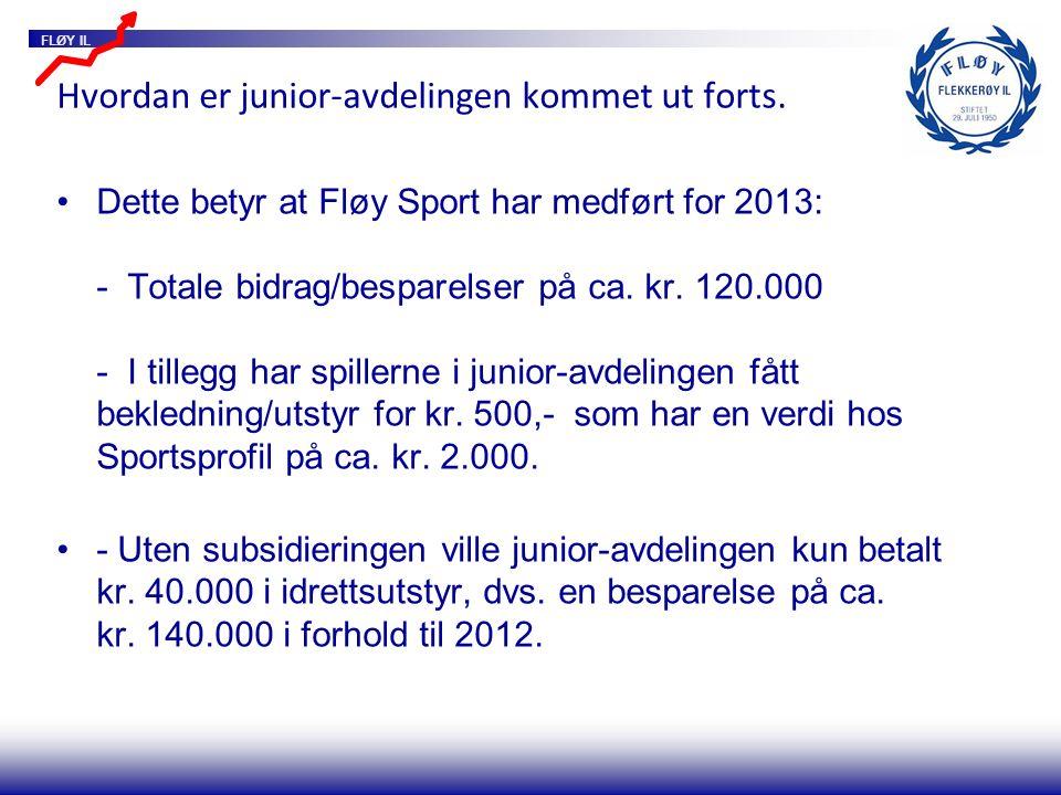 FLØY IL Hvordan er junior-avdelingen kommet ut forts. Dette betyr at Fløy Sport har medført for 2013: - Totale bidrag/besparelser på ca. kr. 120.000 -