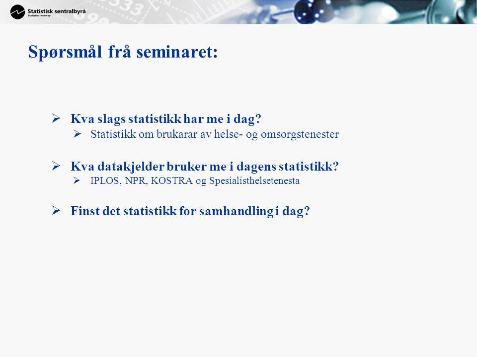 Spørsmål frå seminaret:  Kva slags statistikk har me i dag?  Statistikk om brukarar av helse- og omsorgstenester  Kva datakjelder bruker me i dagen
