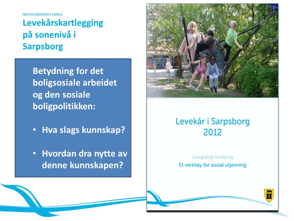 IWH/HUSBANKEN 190913 Levekårskartlegging på sonenivå i Sarpsborg Betydning for det boligsosiale arbeidet og den sosiale boligpolitikken: Hva slags kunnskap.