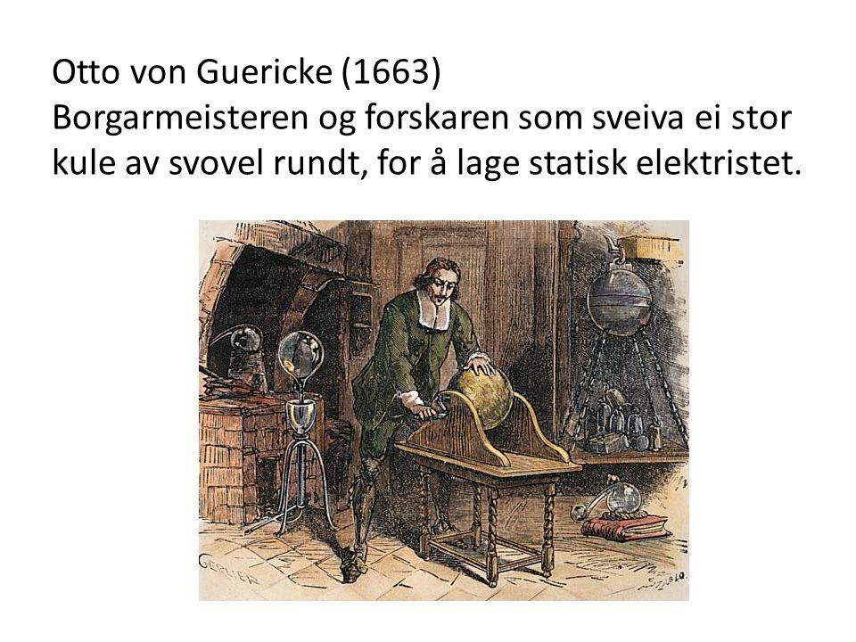 Otto von Guericke (1663) Borgarmeisteren og forskaren som sveiva ei stor kule av svovel rundt, for å lage statisk elektristet.
