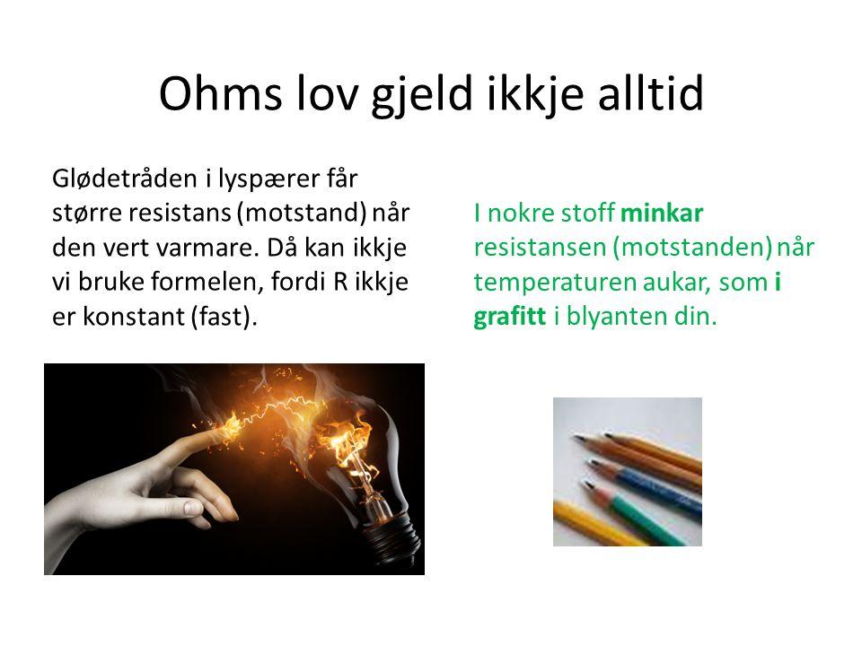 Ohms lov gjeld ikkje alltid Glødetråden i lyspærer får større resistans (motstand) når den vert varmare.