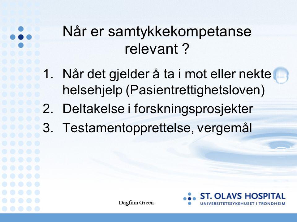 Dagfinn Green Når er samtykkekompetanse relevant ? 1.Når det gjelder å ta i mot eller nekte helsehjelp (Pasientrettighetsloven) 2.Deltakelse i forskni