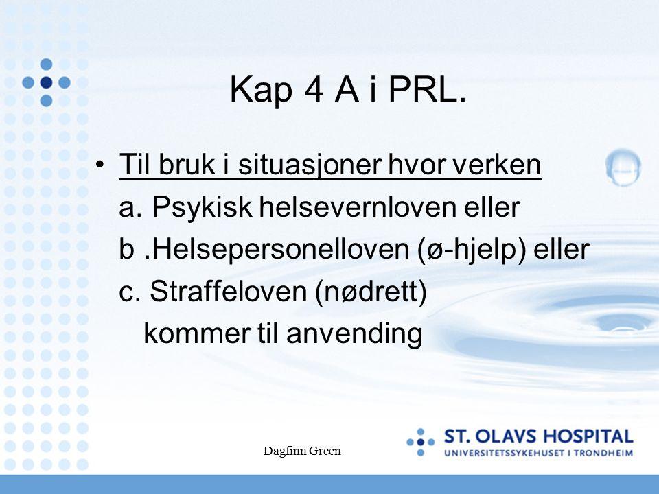 Dagfinn Green Kap 4 A i PRL. Til bruk i situasjoner hvor verken a. Psykisk helsevernloven eller b.Helsepersonelloven (ø-hjelp) eller c. Straffeloven (