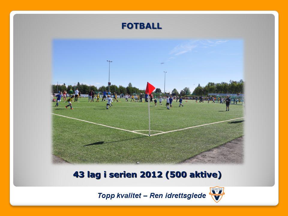 43 lag i serien 2012 (500 aktive) FOTBALL Topp kvalitet – Ren idrettsglede