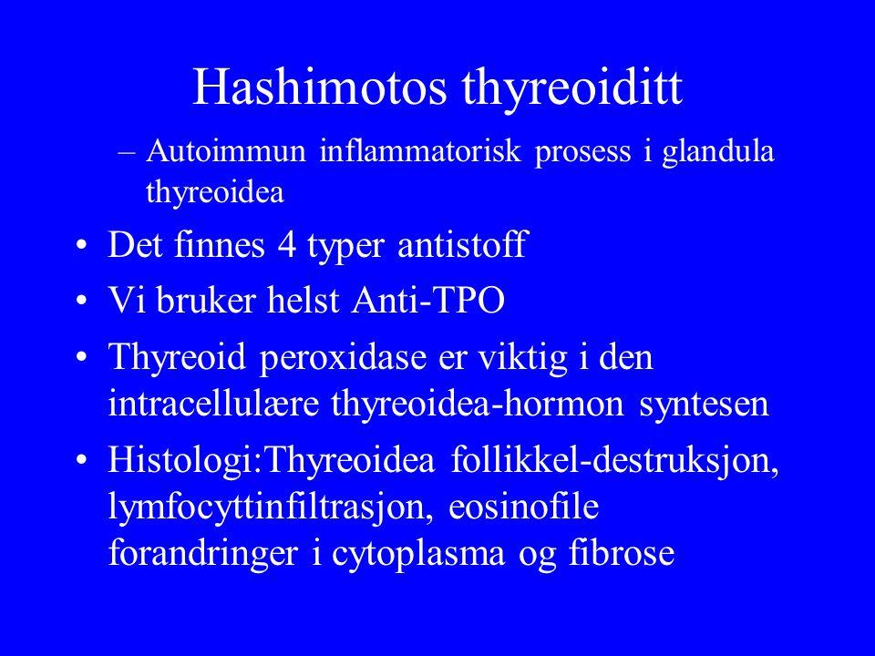 Hashimotos thyreoiditt –Autoimmun inflammatorisk prosess i glandula thyreoidea Det finnes 4 typer antistoff Vi bruker helst Anti ‑ TPO Thyreoid peroxidase er viktig i den intracellulære thyreoidea ‑ hormon syntesen Histologi:Thyreoidea follikkel ‑ destruksjon, lymfocyttinfiltrasjon, eosinofile forandringer i cytoplasma og fibrose