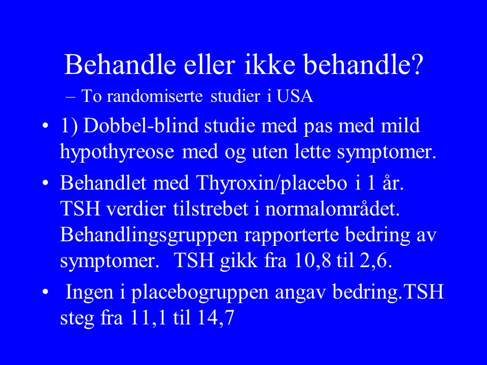 Behandle eller ikke behandle? –To randomiserte studier i USA 1) Dobbel ‑ blind studie med pas med mild hypothyreose med og uten lette symptomer. Behan