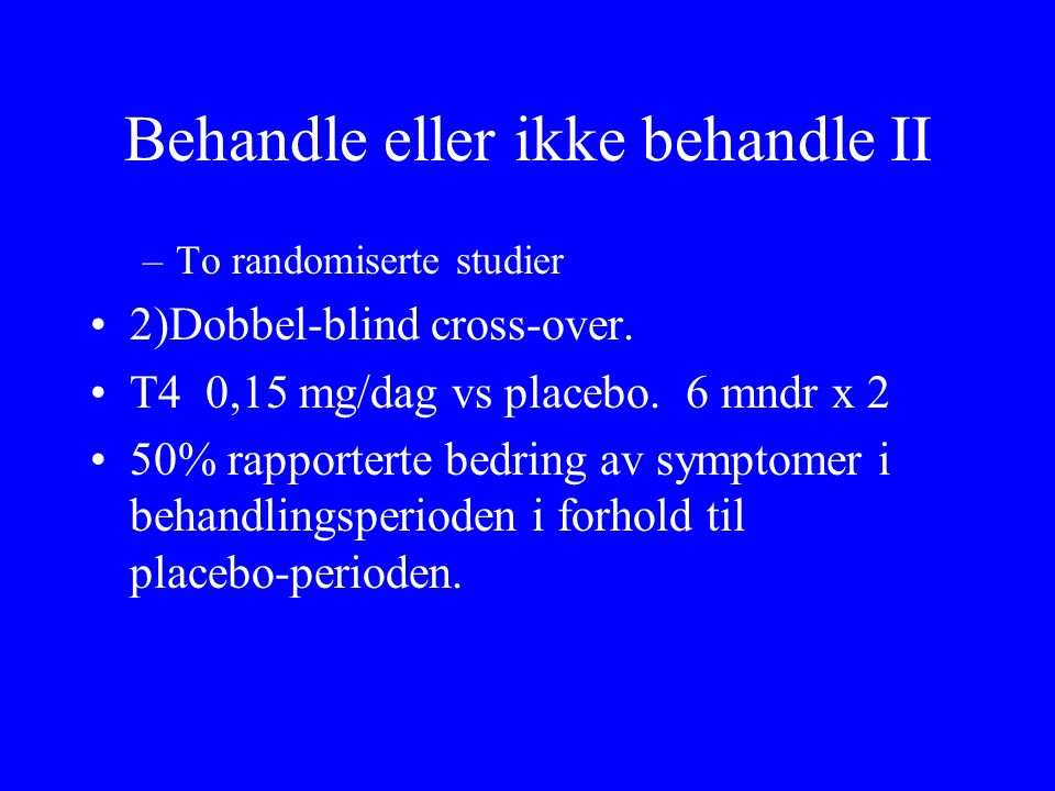 Behandle eller ikke behandle II –To randomiserte studier 2)Dobbel ‑ blind cross ‑ over. T4 0,15 mg/dag vs placebo. 6 mndr x 2 50% rapporterte bedring
