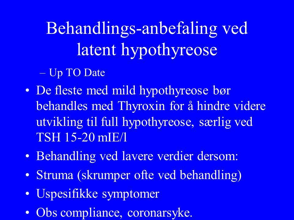 Behandlings ‑ anbefaling ved latent hypothyreose –Up TO Date De fleste med mild hypothyreose bør behandles med Thyroxin for å hindre videre utvikling til full hypothyreose, særlig ved TSH 15 ‑ 20 mIE/l Behandling ved lavere verdier dersom: Struma (skrumper ofte ved behandling) Uspesifikke symptomer Obs compliance, coronarsyke.