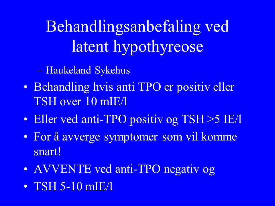 Behandlingsanbefaling ved latent hypothyreose –Haukeland Sykehus Behandling hvis anti TPO er positiv eller TSH over 10 mIE/l Eller ved anti ‑ TPO positiv og TSH >5 IE/l For å avverge symptomer som vil komme snart.