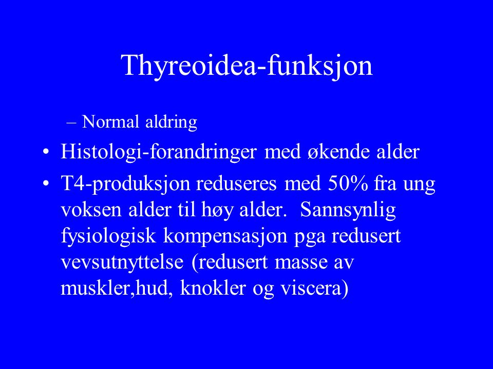 Thyreoidea-funksjon –Normal aldring Histologi ‑ forandringer med økende alder T4 ‑ produksjon reduseres med 50% fra ung voksen alder til høy alder. Sa