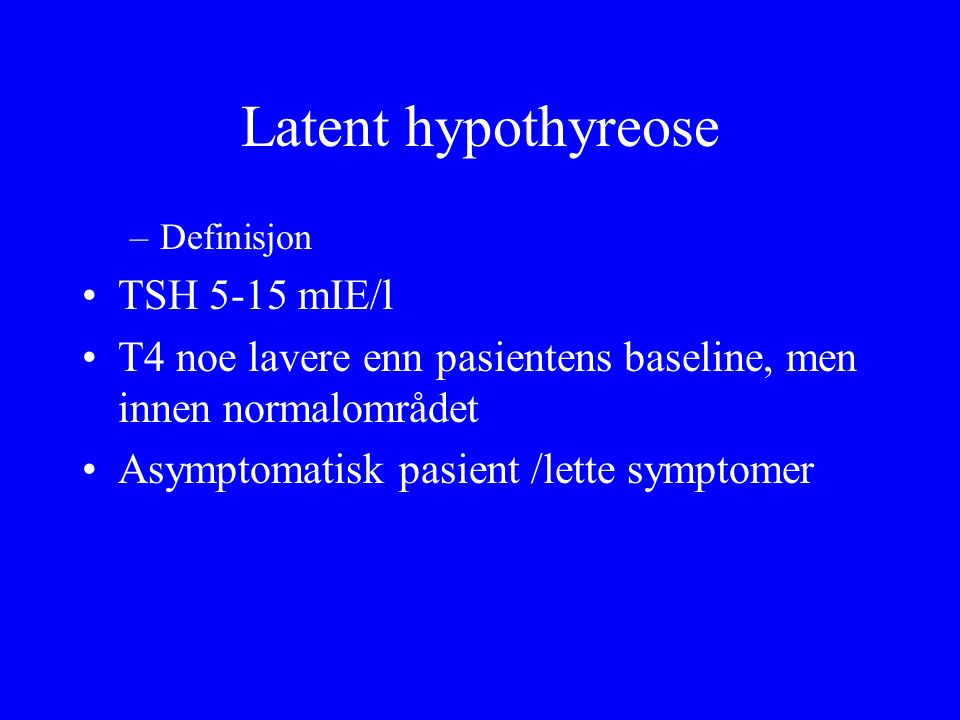Latent hypothyreose –Definisjon TSH 5 ‑ 15 mIE/l T4 noe lavere enn pasientens baseline, men innen normalområdet Asymptomatisk pasient /lette symptomer
