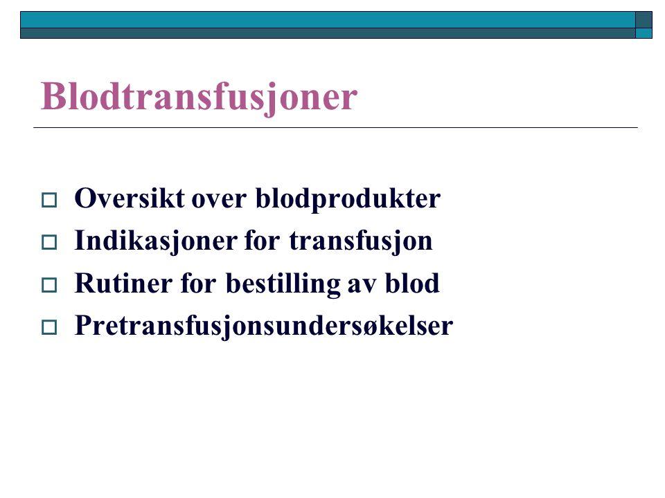 Blodtransfusjoner  Oversikt over blodprodukter  Indikasjoner for transfusjon  Rutiner for bestilling av blod  Pretransfusjonsundersøkelser