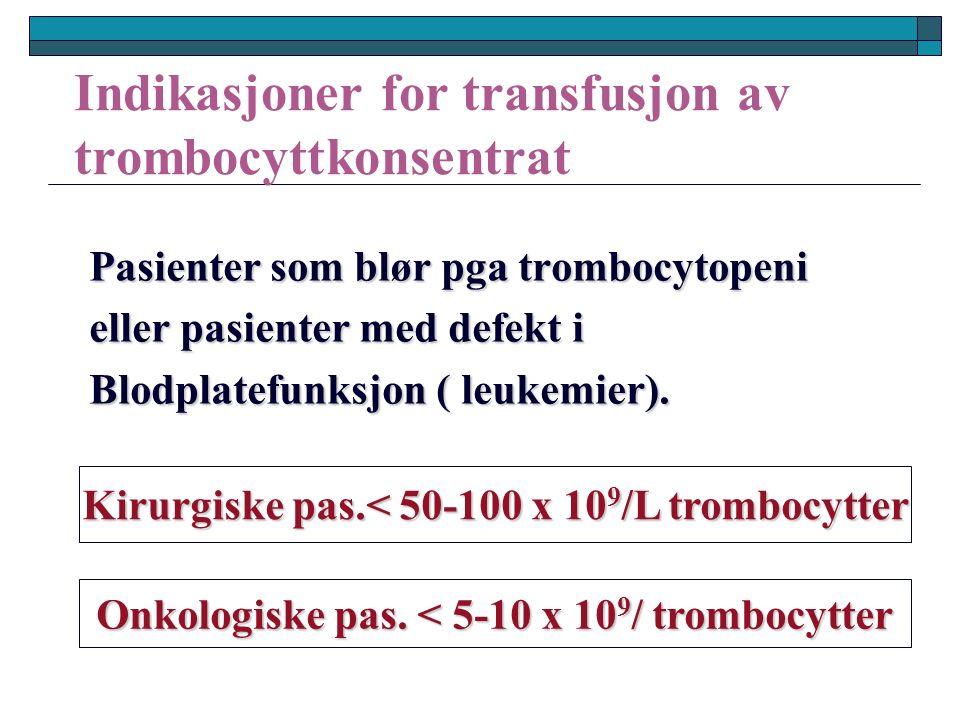 Indikasjoner for transfusjon av trombocyttkonsentrat Pasienter som blør pga trombocytopeni eller pasienter med defekt i Blodplatefunksjon ( leukemier).