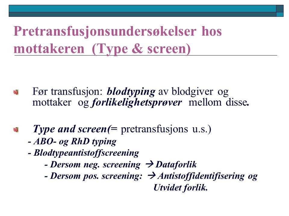 Pretransfusjonsundersøkelser hos mottakeren (Type & screen) Før transfusjon: blodtyping av blodgiver og mottaker og forlikelighetsprøver mellom disse.