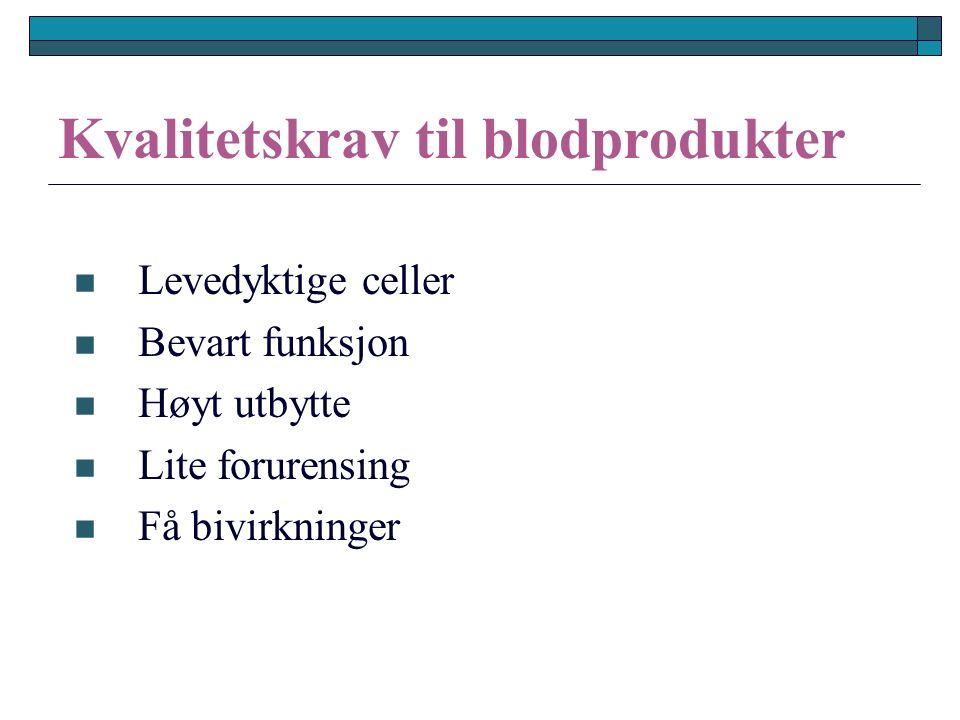 Kvalitetskrav til blodprodukter Levedyktige celler Bevart funksjon Høyt utbytte Lite forurensing Få bivirkninger