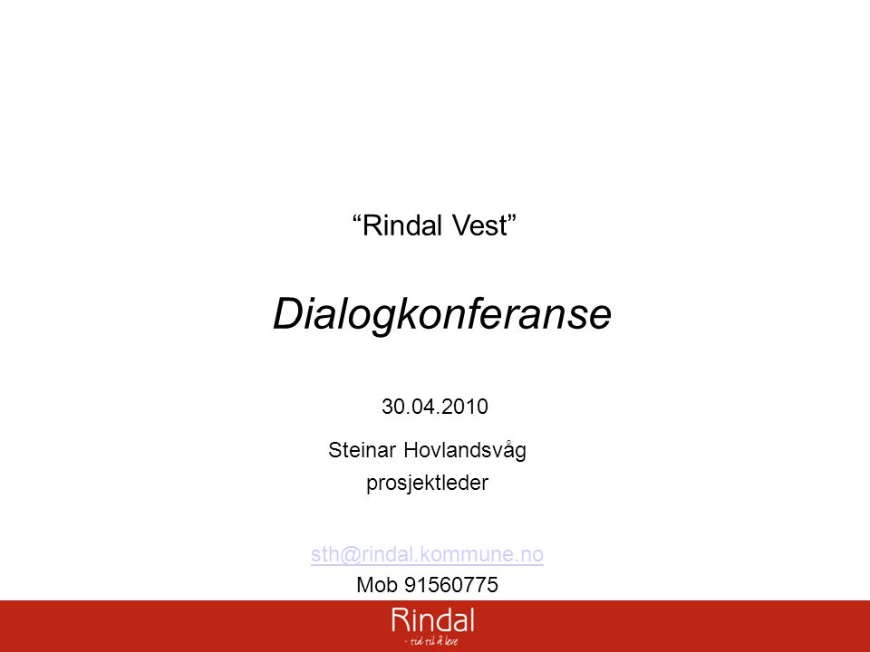 """Rindal Vest"" Dialogkonferanse 30.04.2010 Steinar Hovlandsvåg prosjektleder sth@rindal.kommune.no Mob 91560775"